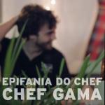 Epifania do Chef . Chef Gama